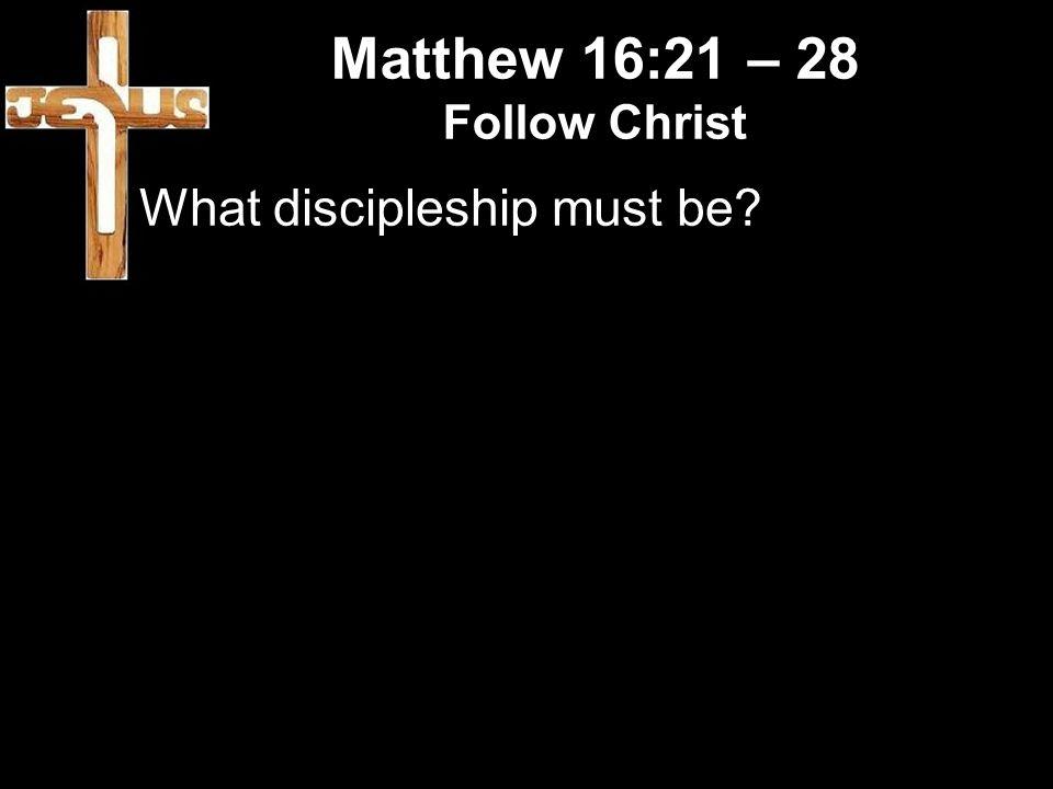 Matthew 16:21 – 28 Follow Christ What discipleship must be