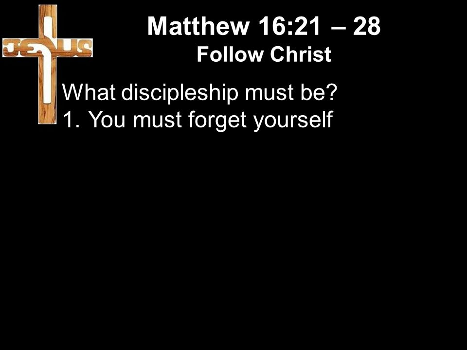 Matthew 16:21 – 28 Follow Christ What discipleship must be 1.You must forget yourself