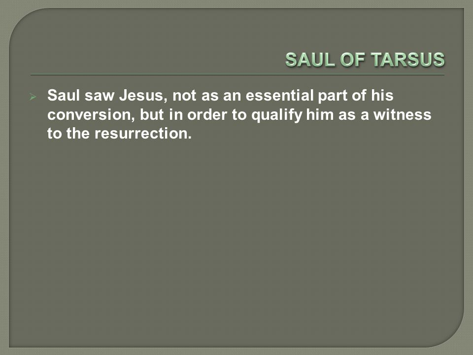  Saul saw Jesus, not as an essential part of his conversion, but in order to qualify him as a witness to the resurrection.