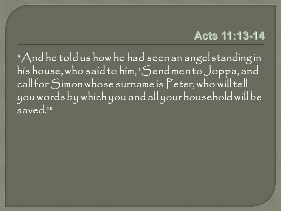 Acts 11:13-14 And he told us how he had seen an angel standing in his house, who said to him, Send men to Joppa, and call for Simon whose surname is Peter, who will tell you words by which you and all your household will be saved.