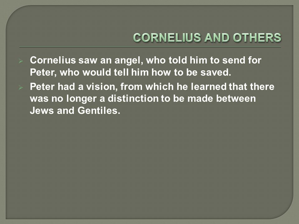  Cornelius saw an angel, who told him to send for Peter, who would tell him how to be saved.