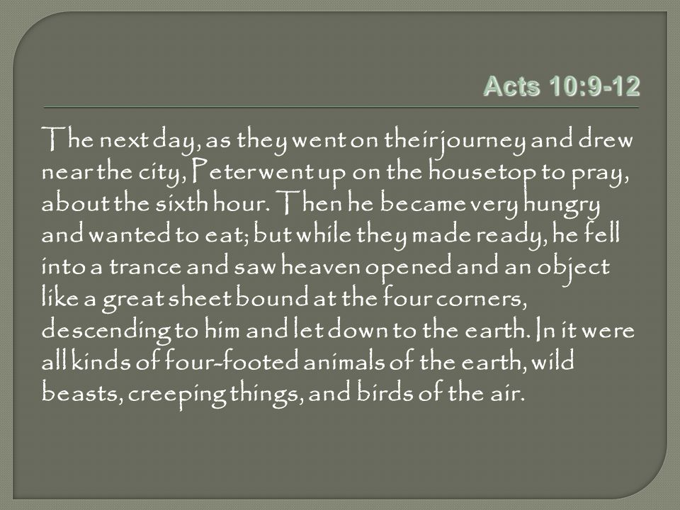 Acts 10:9-12 The next day, as they went on their journey and drew near the city, Peter went up on the housetop to pray, about the sixth hour.