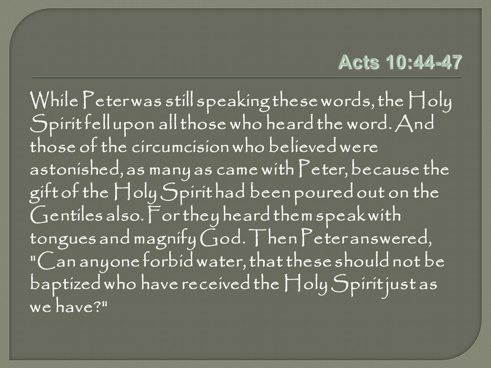 Acts 10:44-47 While Peter was still speaking these words, the Holy Spirit fell upon all those who heard the word.