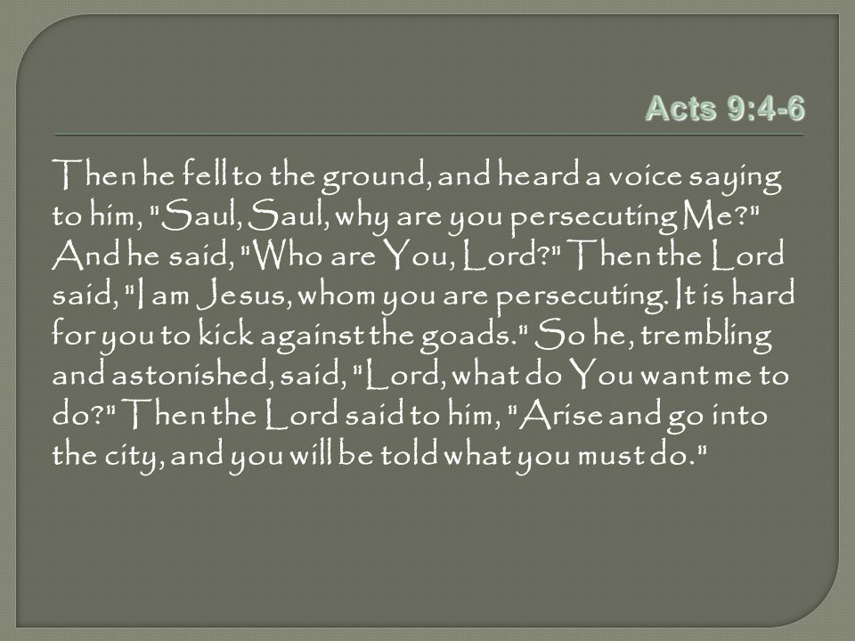 Acts 9:4-6 Then he fell to the ground, and heard a voice saying to him, Saul, Saul, why are you persecuting Me And he said, Who are You, Lord Then the Lord said, I am Jesus, whom you are persecuting.