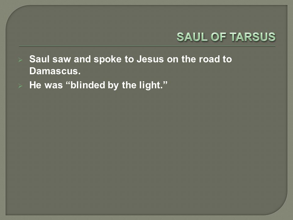  Saul saw and spoke to Jesus on the road to Damascus.  He was blinded by the light.