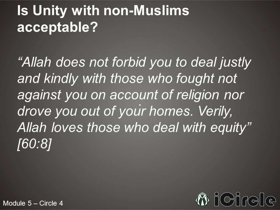 "Module 5 – Circle 4 Is Unity with non-Muslims acceptable? ""Allah does not forbid you to deal justly and kindly with those who fought not against you o"