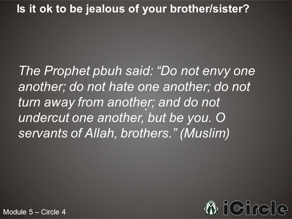 "Module 5 – Circle 4 Is it ok to be jealous of your brother/sister? The Prophet pbuh said: ""Do not envy one another; do not hate one another; do not tu"