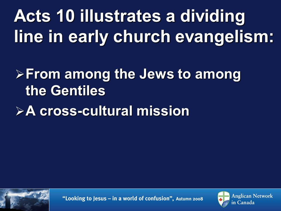 Acts 10 illustrates a dividing line in early church evangelism:  From among the Jews to among the Gentiles  A cross-cultural mission