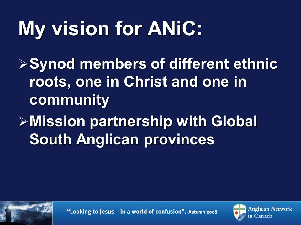My vision for ANiC:  Synod members of different ethnic roots, one in Christ and one in community  Mission partnership with Global South Anglican provinces