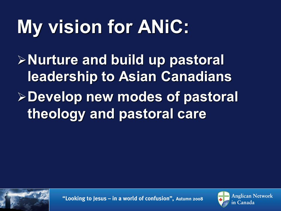 My vision for ANiC:  Nurture and build up pastoral leadership to Asian Canadians  Develop new modes of pastoral theology and pastoral care