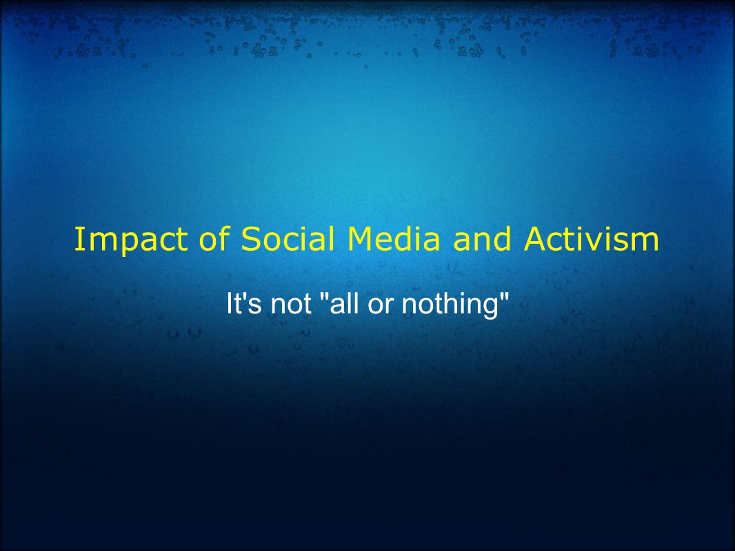 Impact of Social Media and Activism It s not all or nothing