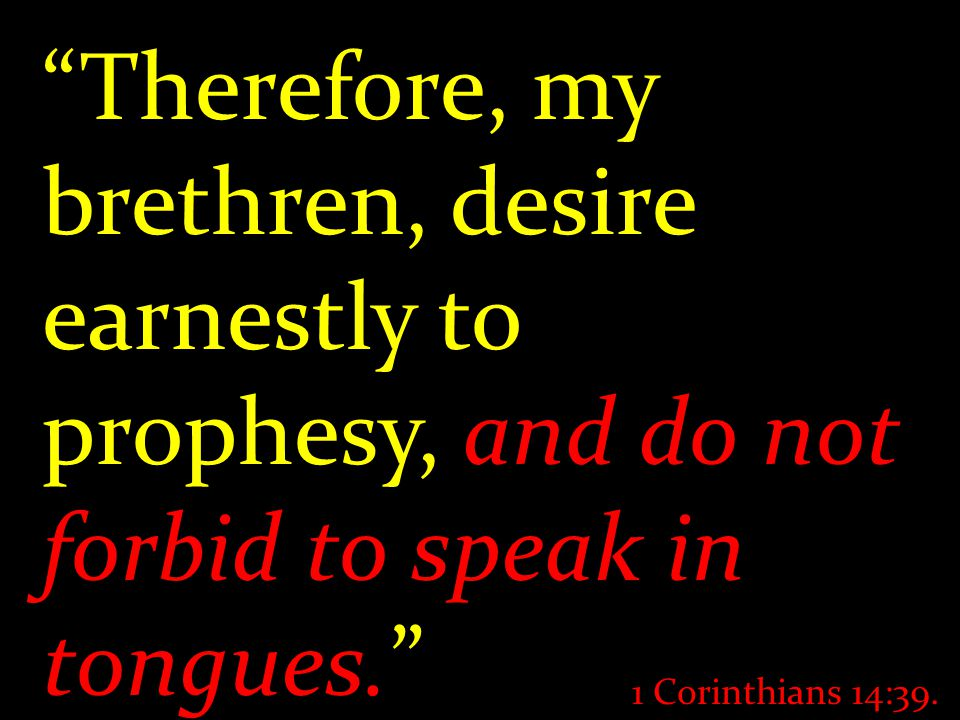 """Therefore, my brethren, desire earnestly to prophesy, and do not forbid to speak in tongues."" 1 Corinthians 14:39."