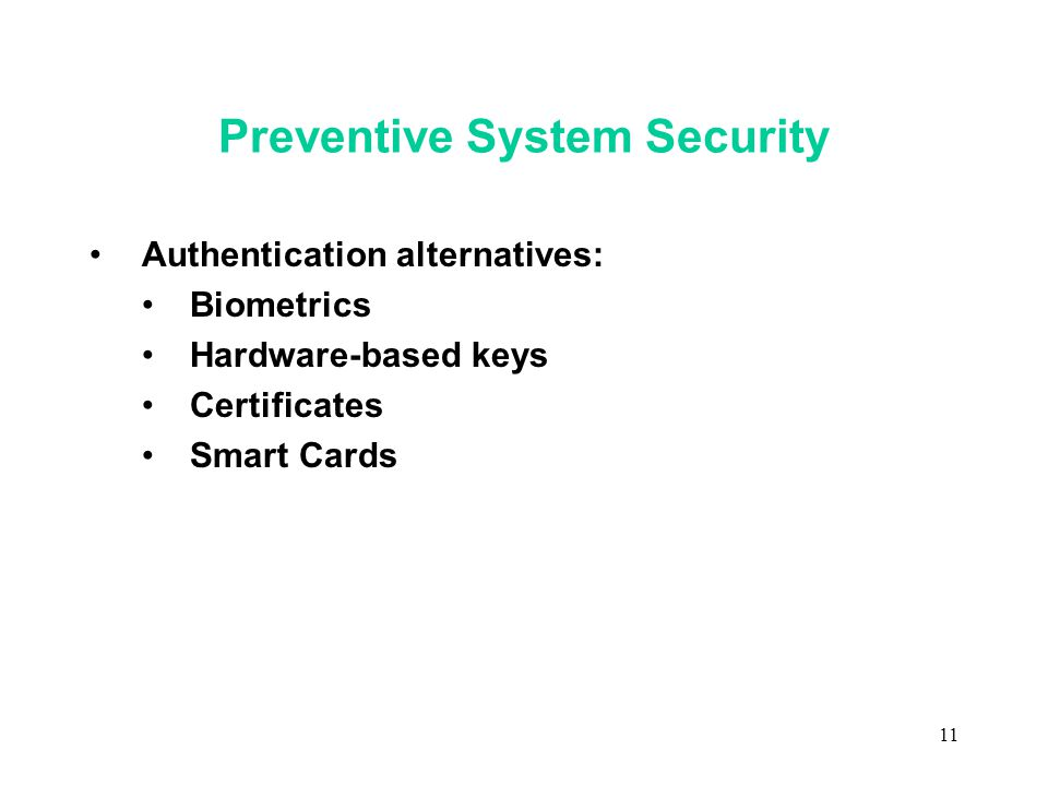11 Preventive System Security Authentication alternatives: Biometrics Hardware-based keys Certificates Smart Cards