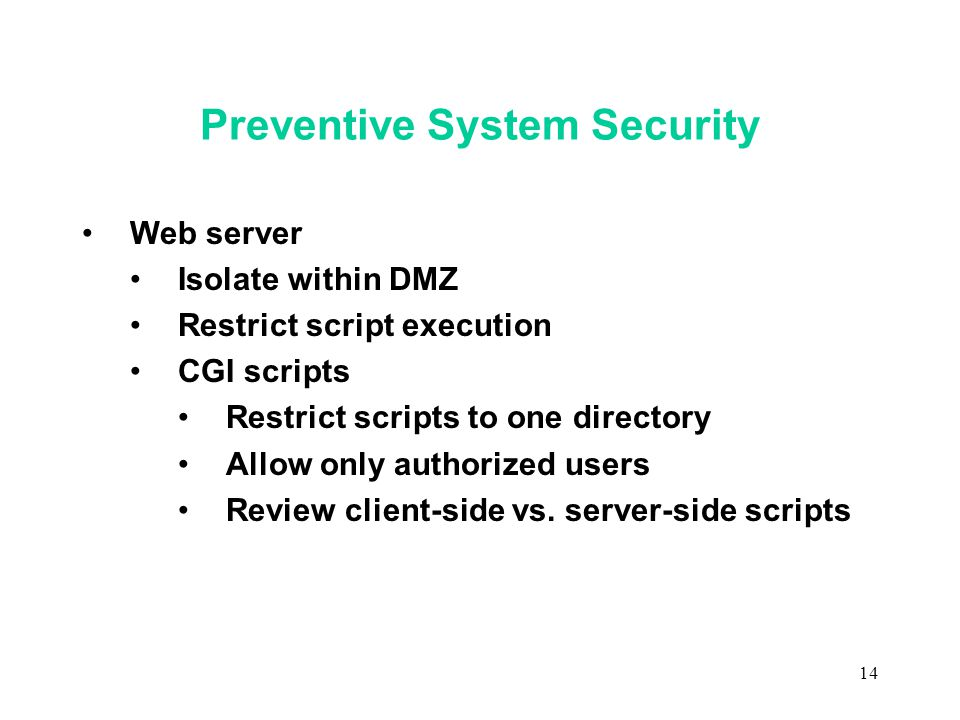 14 Preventive System Security Web server Isolate within DMZ Restrict script execution CGI scripts Restrict scripts to one directory Allow only authorized users Review client-side vs.