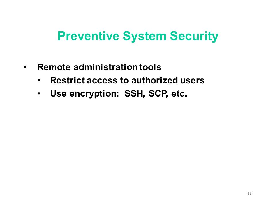 16 Preventive System Security Remote administration tools Restrict access to authorized users Use encryption: SSH, SCP, etc.
