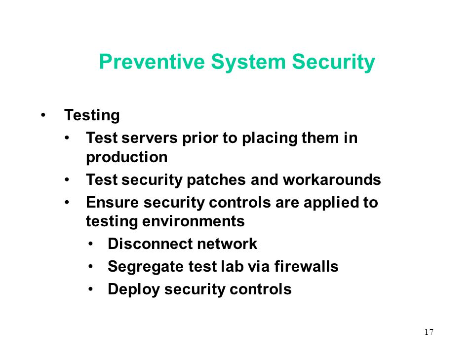 17 Preventive System Security Testing Test servers prior to placing them in production Test security patches and workarounds Ensure security controls are applied to testing environments Disconnect network Segregate test lab via firewalls Deploy security controls