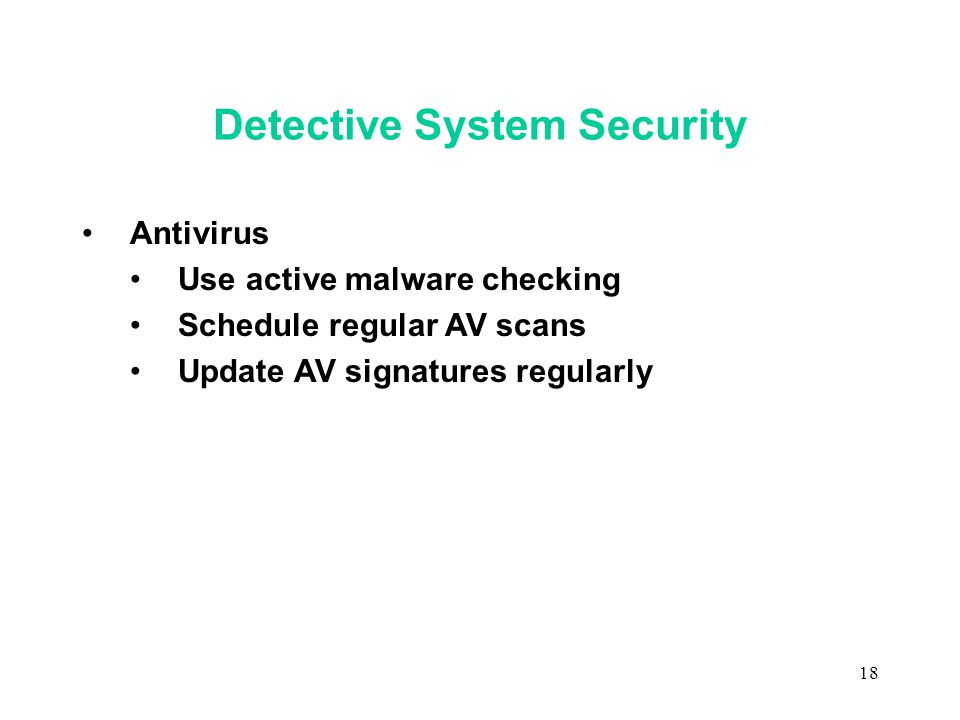 18 Detective System Security Antivirus Use active malware checking Schedule regular AV scans Update AV signatures regularly