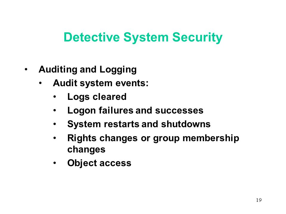 19 Detective System Security Auditing and Logging Audit system events: Logs cleared Logon failures and successes System restarts and shutdowns Rights changes or group membership changes Object access