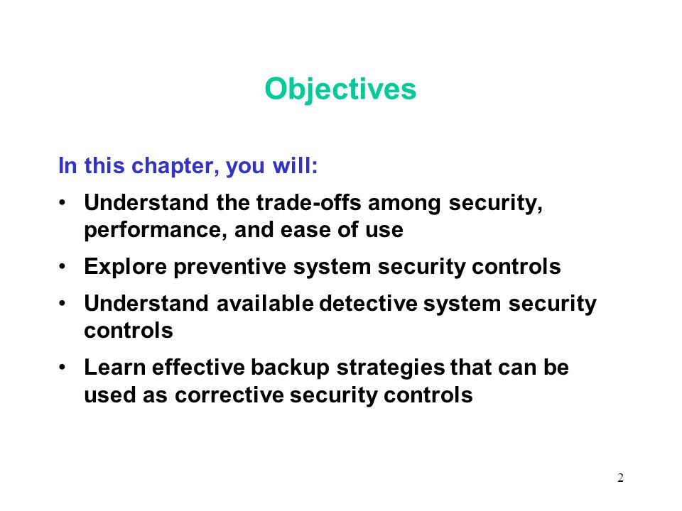 2 Objectives In this chapter, you will: Understand the trade-offs among security, performance, and ease of use Explore preventive system security controls Understand available detective system security controls Learn effective backup strategies that can be used as corrective security controls