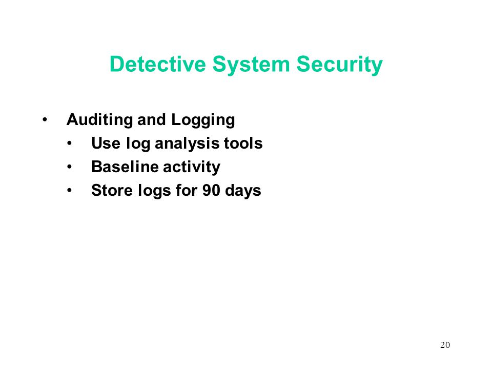 20 Detective System Security Auditing and Logging Use log analysis tools Baseline activity Store logs for 90 days