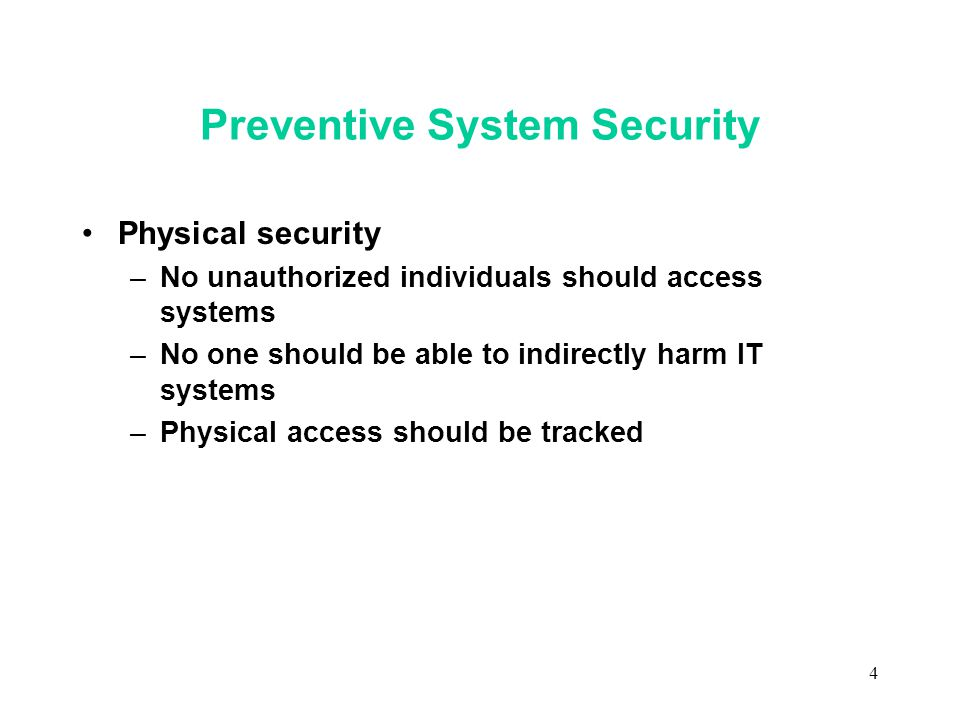 4 Preventive System Security Physical security –No unauthorized individuals should access systems –No one should be able to indirectly harm IT systems –Physical access should be tracked