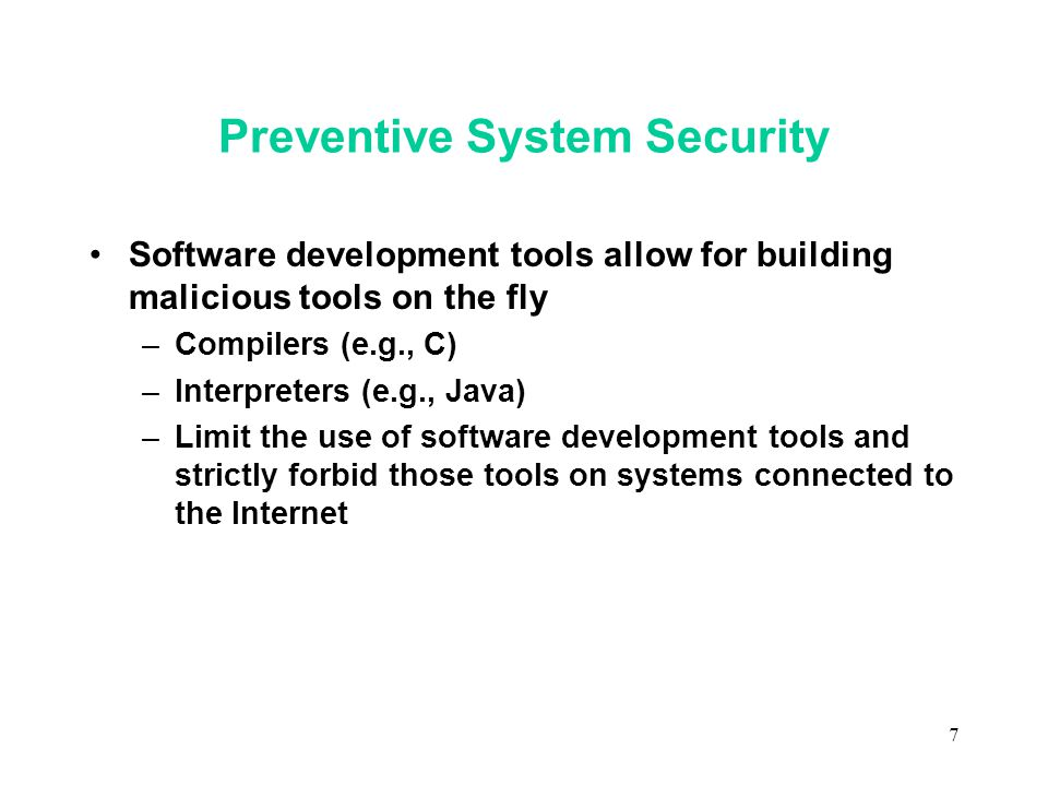 7 Preventive System Security Software development tools allow for building malicious tools on the fly –Compilers (e.g., C) –Interpreters (e.g., Java) –Limit the use of software development tools and strictly forbid those tools on systems connected to the Internet