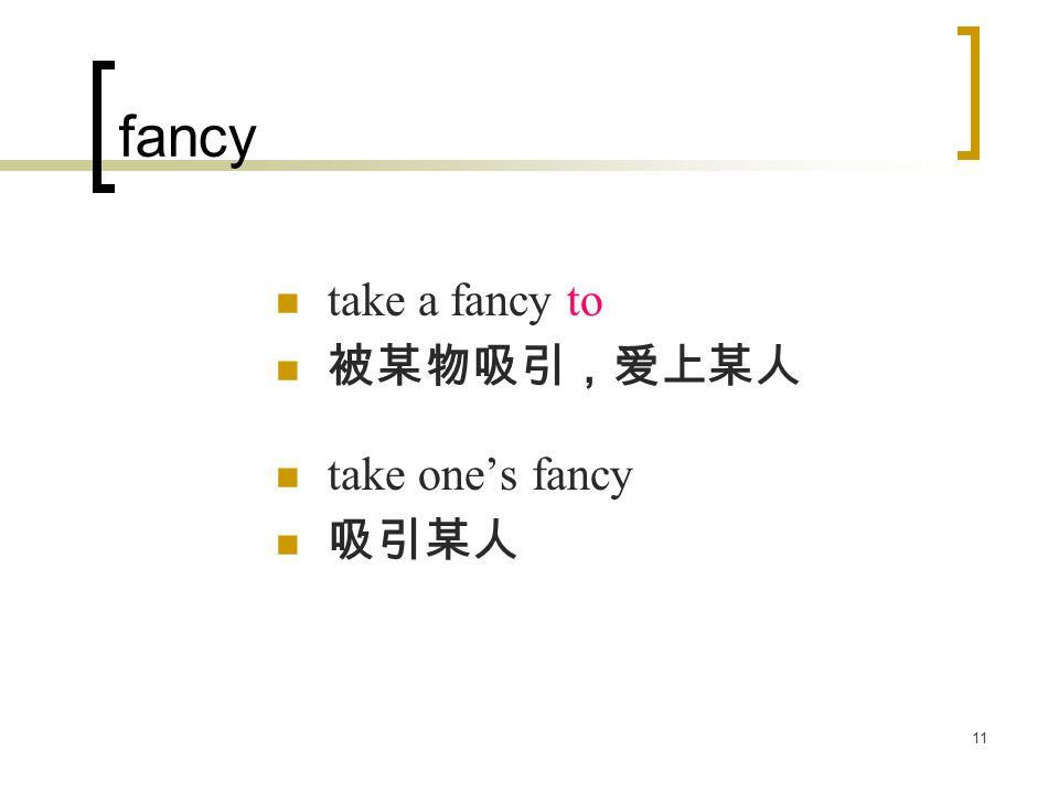 11 fancy take a fancy to 被某物吸引,爱上某人 take one's fancy 吸引某人