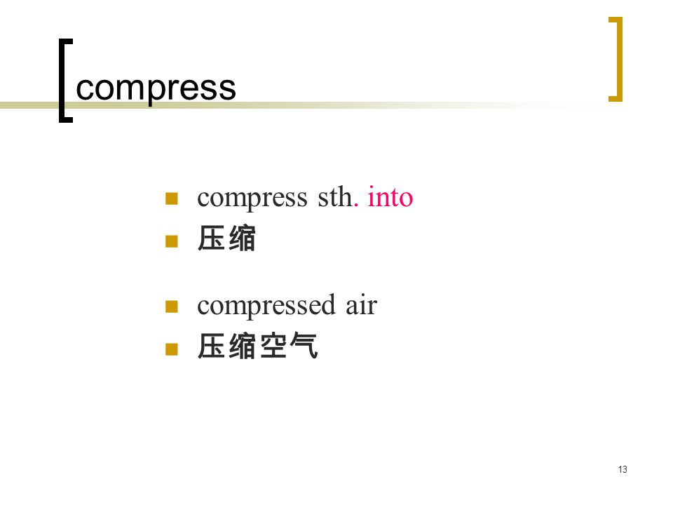 13 compress compress sth. into 压缩 compressed air 压缩空气