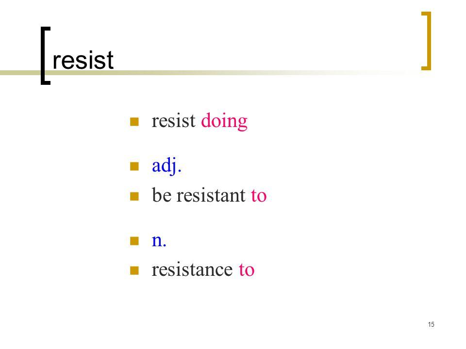 15 resist resist doing adj. be resistant to n. resistance to