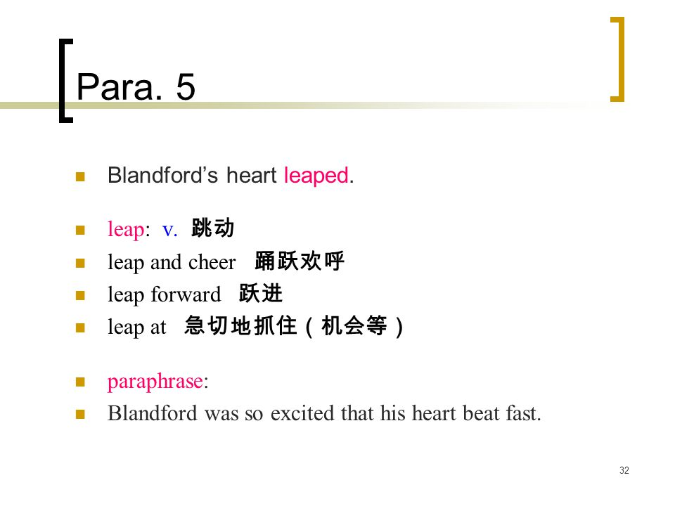 32 Para. 5 Blandford's heart leaped. leap: v. 跳动 leap and cheer 踊跃欢呼 leap forward 跃进 leap at 急切地抓住(机会等) paraphrase: Blandford was so excited that his