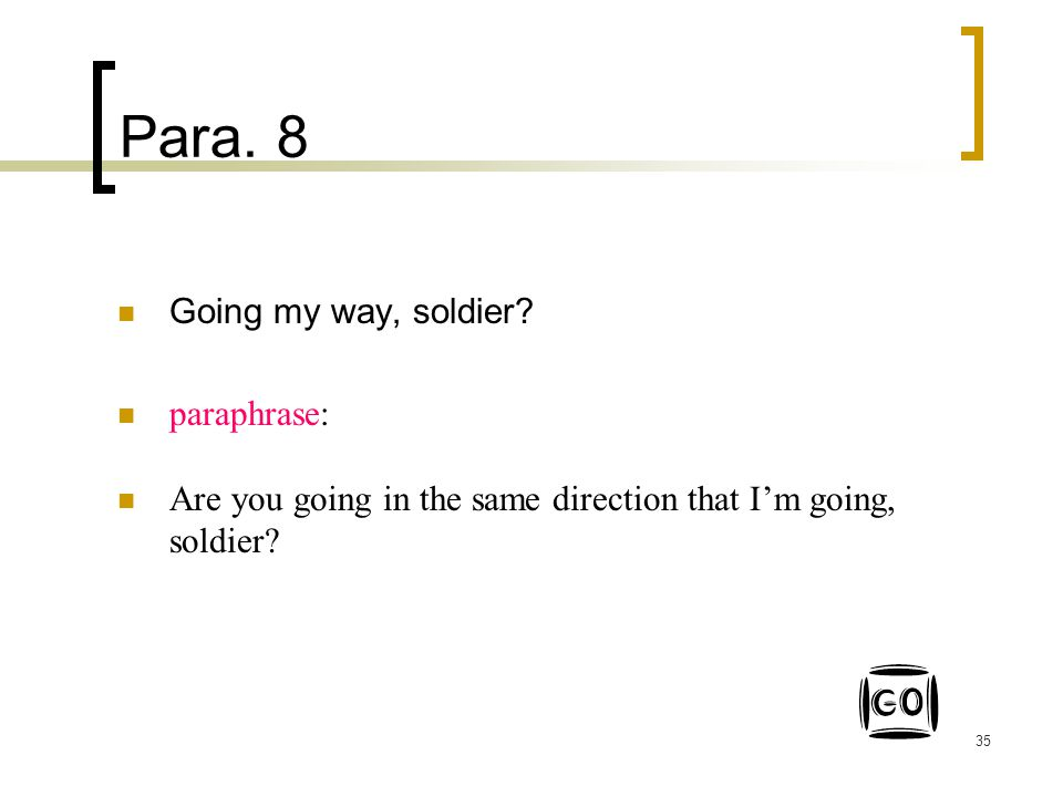 35 Para. 8 Going my way, soldier? paraphrase: Are you going in the same direction that I'm going, soldier?