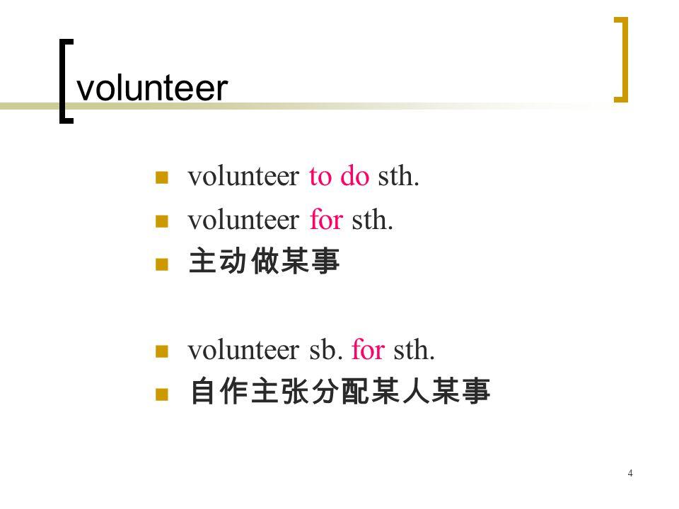 4 volunteer volunteer to do sth. volunteer for sth. 主动做某事 volunteer sb. for sth. 自作主张分配某人某事