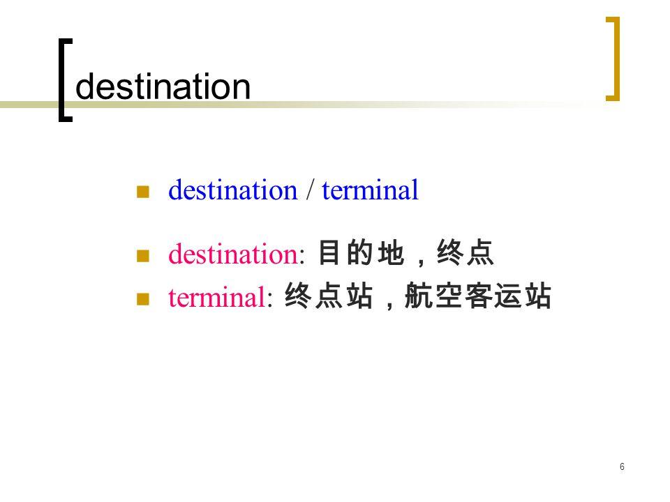 6 destination destination / terminal destination: 目的地,终点 terminal: 终点站,航空客运站