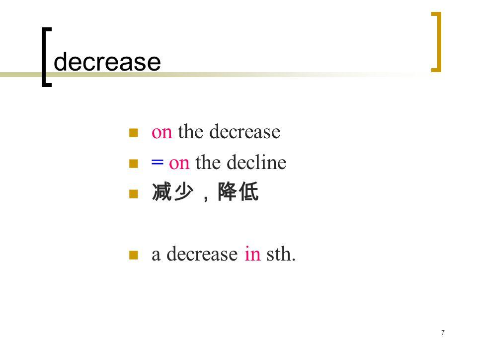 7 decrease on the decrease = on the decline 减少,降低 a decrease in sth.