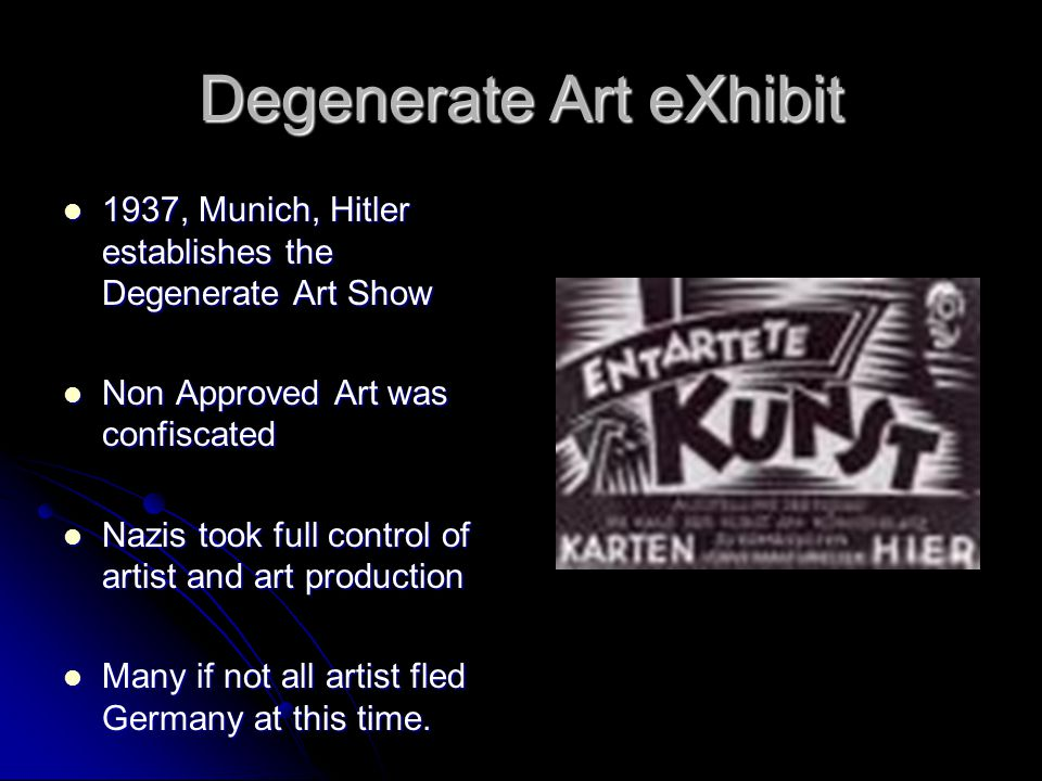 Degenerate Art eXhibit 1937, Munich, Hitler establishes the Degenerate Art Show 1937, Munich, Hitler establishes the Degenerate Art Show Non Approved Art was confiscated Non Approved Art was confiscated Nazis took full control of artist and art production Nazis took full control of artist and art production Many if not all artist fled Germany at this time.