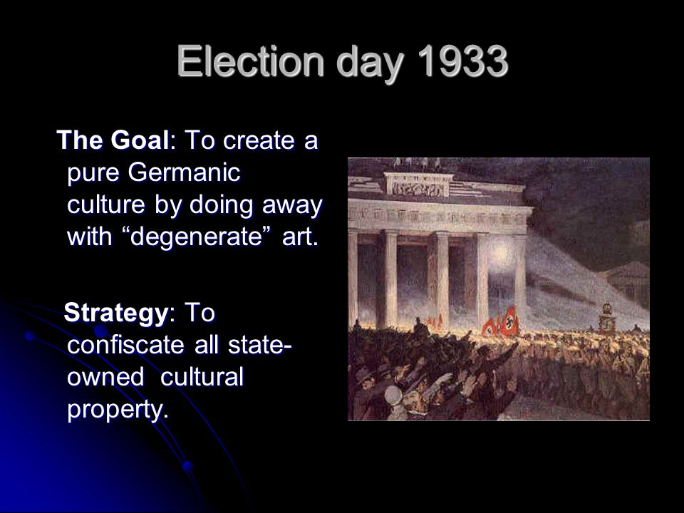 Election day 1933 The Goal: To create a pure Germanic culture by doing away with degenerate art.