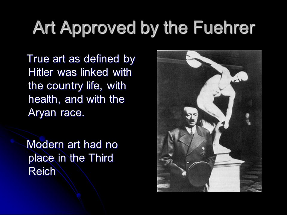 Art Approved by the Fuehrer True art as defined by Hitler was linked with the country life, with health, and with the Aryan race.