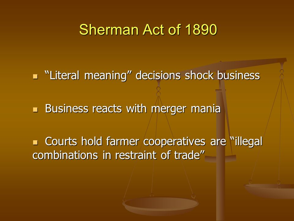 Sherman Act of 1890 Literal meaning decisions shock business Literal meaning decisions shock business Business reacts with merger mania Business reacts with merger mania Courts hold farmer cooperatives are illegal combinations in restraint of trade Courts hold farmer cooperatives are illegal combinations in restraint of trade