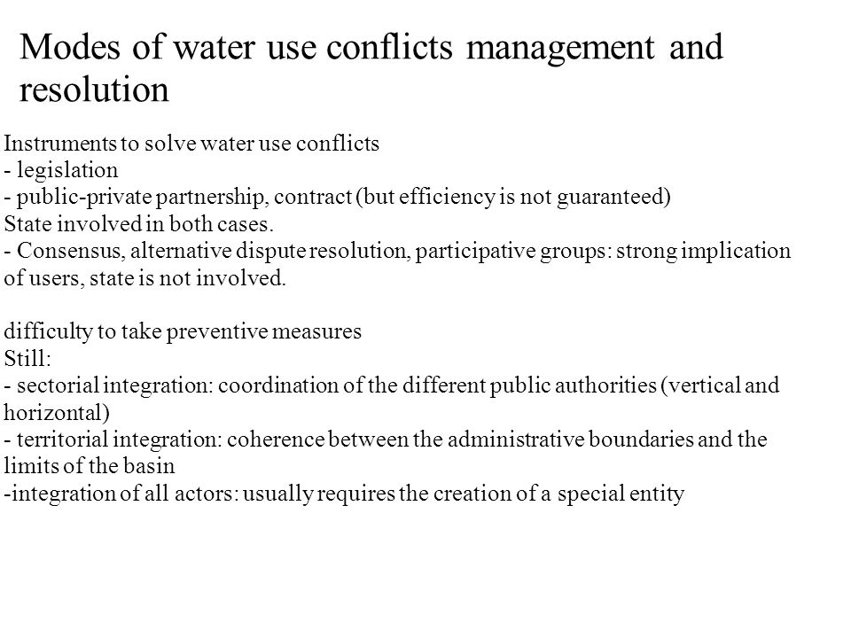 Modes of water use conflicts management and resolution Instruments to solve water use conflicts - legislation - public-private partnership, contract (but efficiency is not guaranteed) State involved in both cases.