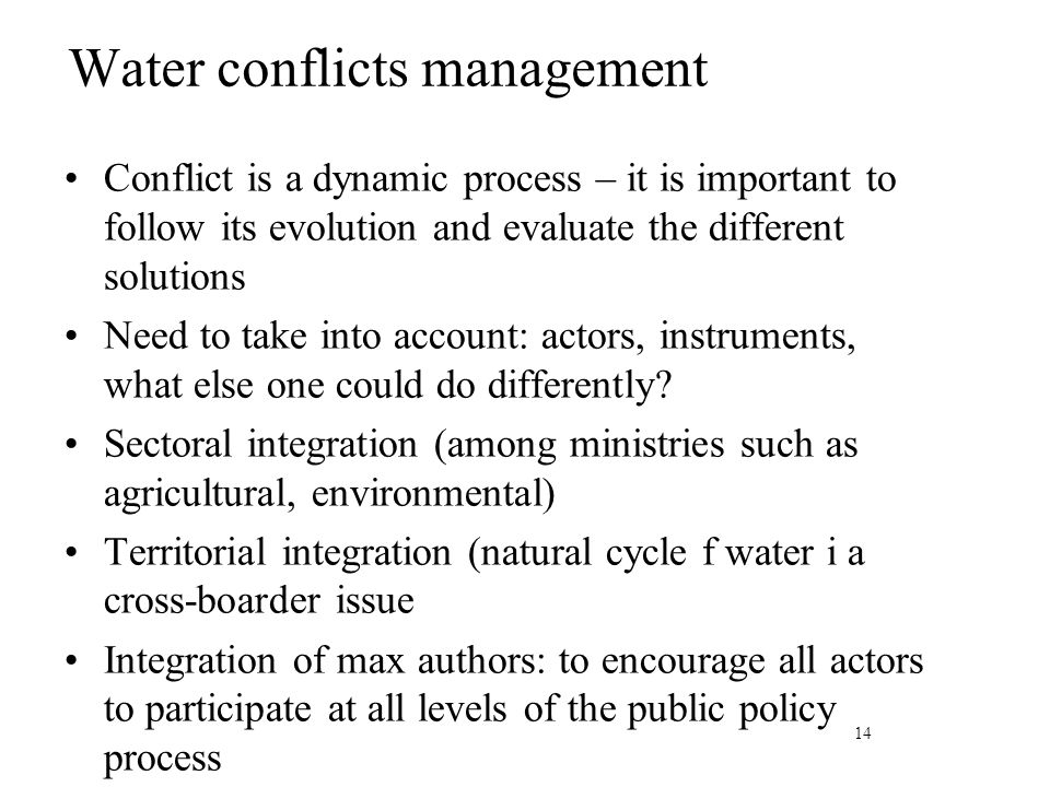 Water conflicts management Conflict is a dynamic process – it is important to follow its evolution and evaluate the different solutions Need to take into account: actors, instruments, what else one could do differently.