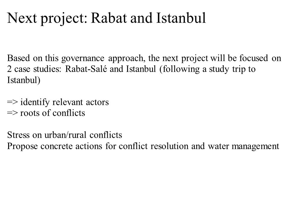 Next project: Rabat and Istanbul Based on this governance approach, the next project will be focused on 2 case studies: Rabat-Salé and Istanbul (following a study trip to Istanbul) => identify relevant actors => roots of conflicts Stress on urban/rural conflicts Propose concrete actions for conflict resolution and water management