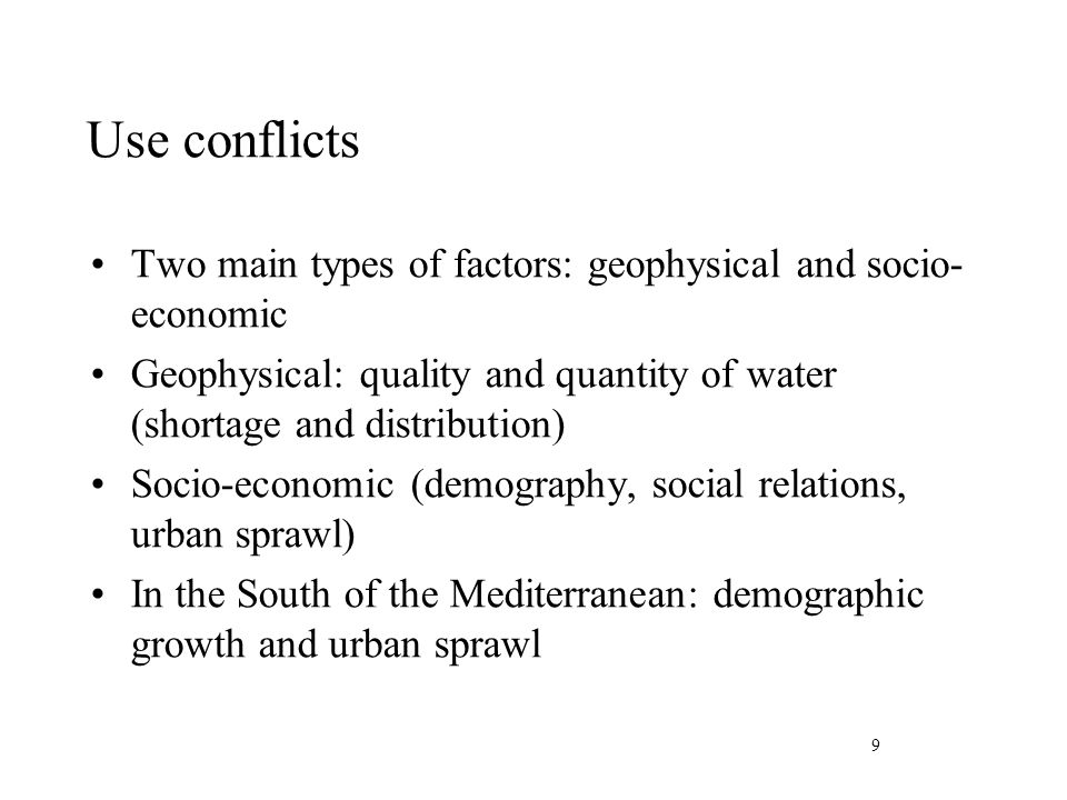 Use conflicts Two main types of factors: geophysical and socio- economic Geophysical: quality and quantity of water (shortage and distribution) Socio-economic (demography, social relations, urban sprawl) In the South of the Mediterranean: demographic growth and urban sprawl 9