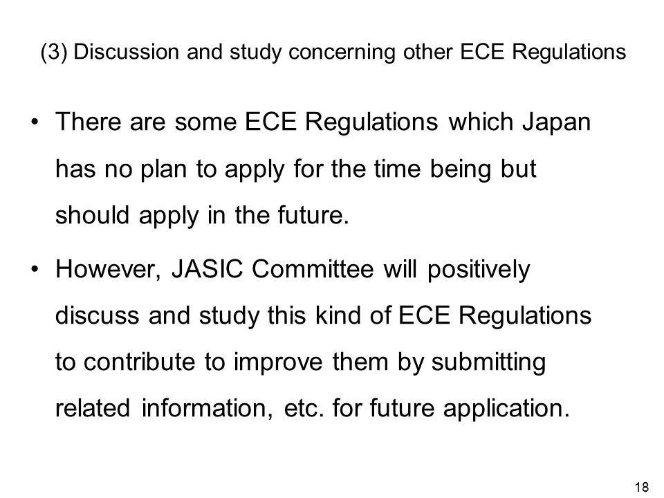 18 (3) Discussion and study concerning other ECE Regulations There are some ECE Regulations which Japan has no plan to apply for the time being but should apply in the future.