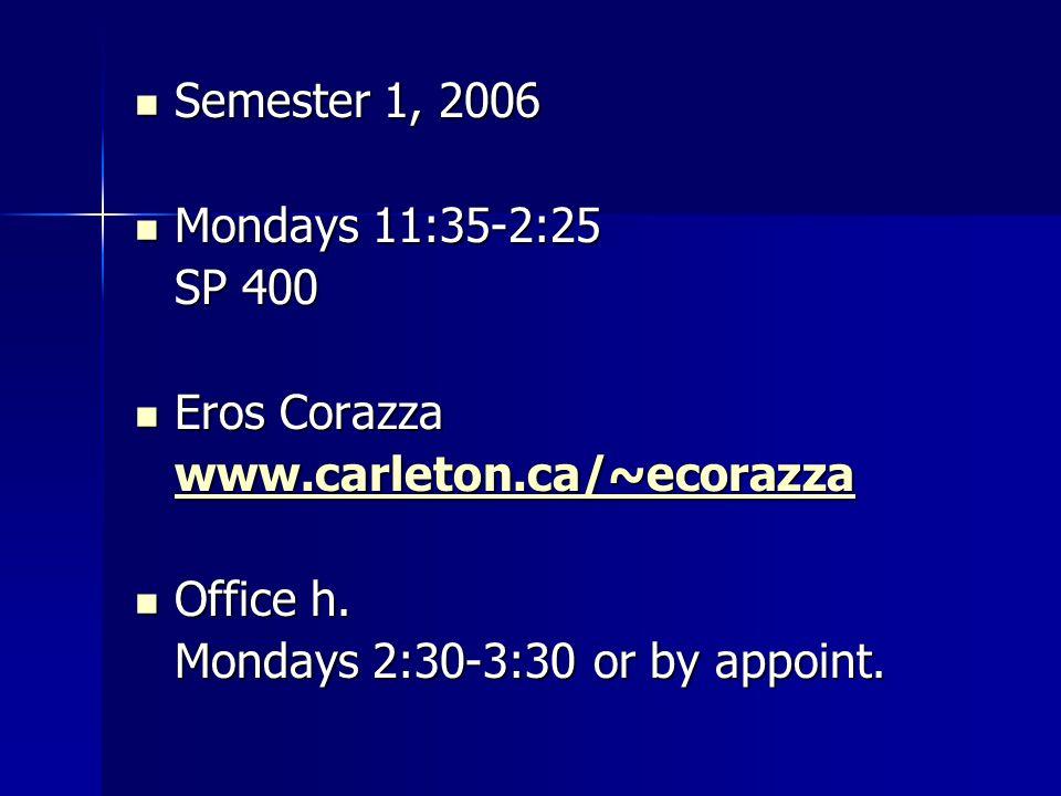 Semester 1, 2006 Semester 1, 2006 Mondays 11:35-2:25 Mondays 11:35-2:25 SP 400 Eros Corazza Eros Corazza www.carleton.ca/~ecorazza Office h.