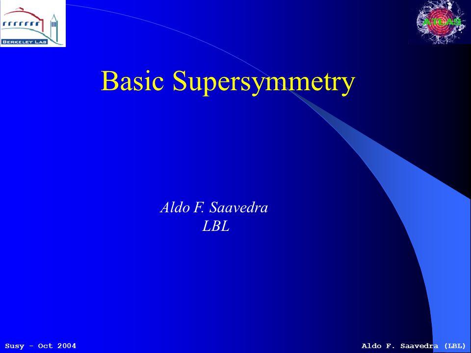Susy - Oct 2004Aldo F. Saavedra (LBL) Basic Supersymmetry Aldo F. Saavedra LBL