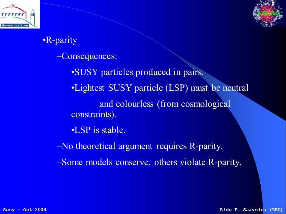 Susy - Oct 2004Aldo F. Saavedra (LBL) R-parity –Consequences: SUSY particles produced in pairs.