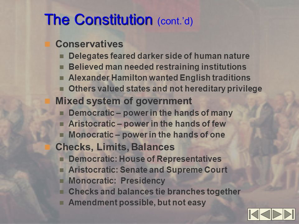 The Constitution The Constitution (cont.'d) Conservatives Delegates feared darker side of human nature Believed man needed restraining institutions Alexander Hamilton wanted English traditions Others valued states and not hereditary privilege Mixed system of government Democratic – power in the hands of many Aristocratic – power in the hands of few Monocratic – power in the hands of one Checks, Limits, Balances Democratic: House of Representatives Aristocratic: Senate and Supreme Court Monocratic: Presidency Checks and balances tie branches together Amendment possible, but not easy