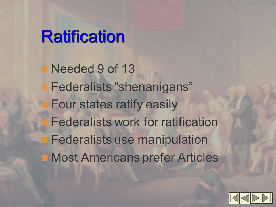 Ratification Needed 9 of 13 Federalists shenanigans Four states ratify easily Federalists work for ratification Federalists use manipulation Most Americans prefer Articles