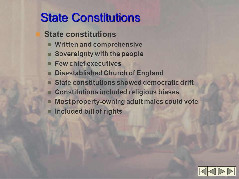 State Constitutions State constitutions Written and comprehensive Sovereignty with the people Few chief executives Disestablished Church of England State constitutions showed democratic drift Constitutions included religious biases Most property-owning adult males could vote Included bill of rights