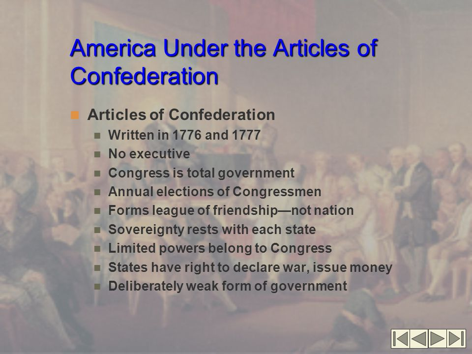 America Under the Articles of Confederation Articles of Confederation Written in 1776 and 1777 No executive Congress is total government Annual elections of Congressmen Forms league of friendship—not nation Sovereignty rests with each state Limited powers belong to Congress States have right to declare war, issue money Deliberately weak form of government